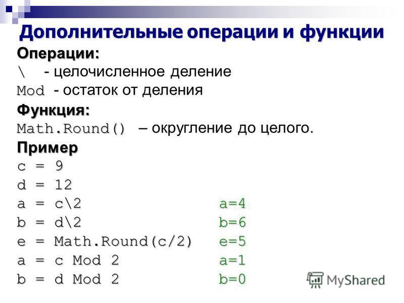 Дополнительные операции и функции Операции: \ \ - целочисленное деление Mod Mod - остаток от деления Функция: Math.Round() Math.Round() – округление до целого.Пример с = 9 d = 12 a = c\2a=4 b = d\2b=6 e = Math.Round(c/2) e=5 a = c Mod 2a=1 b = d Mod