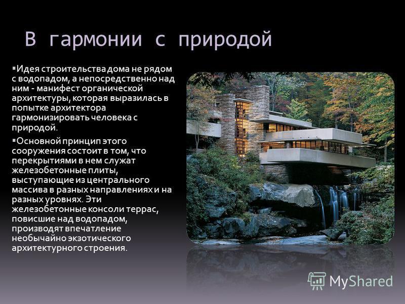В гармонии с природой Идея строительства дома не рядом с водопадом, а непосредственно над ним - манифест органической архитектуры, которая выразилась в попытке архитектора гармонизировать человека с природой. Основной принцип этого сооружения состоит
