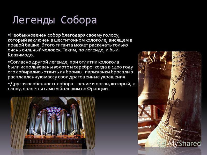Легенды Собора Необыкновенен собор благодаря своему голосу, который заключен в шеститонном колоколе, висящем в правой башне. Этого гиганта может раскачать только очень сильный человек. Таким, по легенде, и был Квазимодо. Согласно другой легенде, при