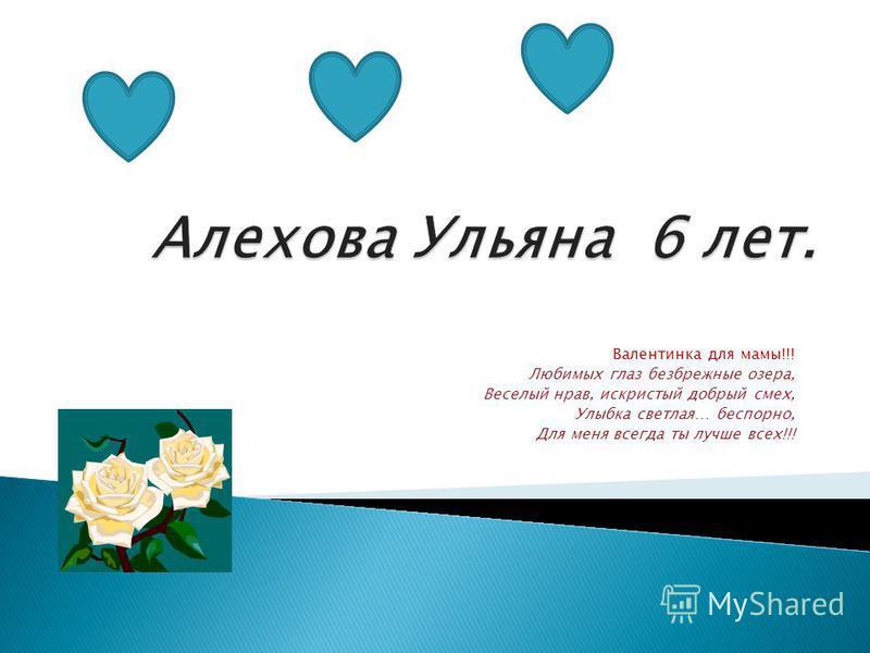 Валентинка для мамы!!! Любимых глаз безбрежные озера, Веселый нрав, искристый добрый смех, Улыбка светлая… бесспорно, Для меня всегда ты лучше всех!!!