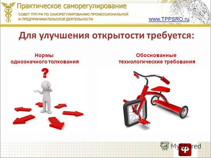 Для улучшения открытости требуется: Нормы однозначного толкования Обоснованные технологические требования www.TPPSRO.ru