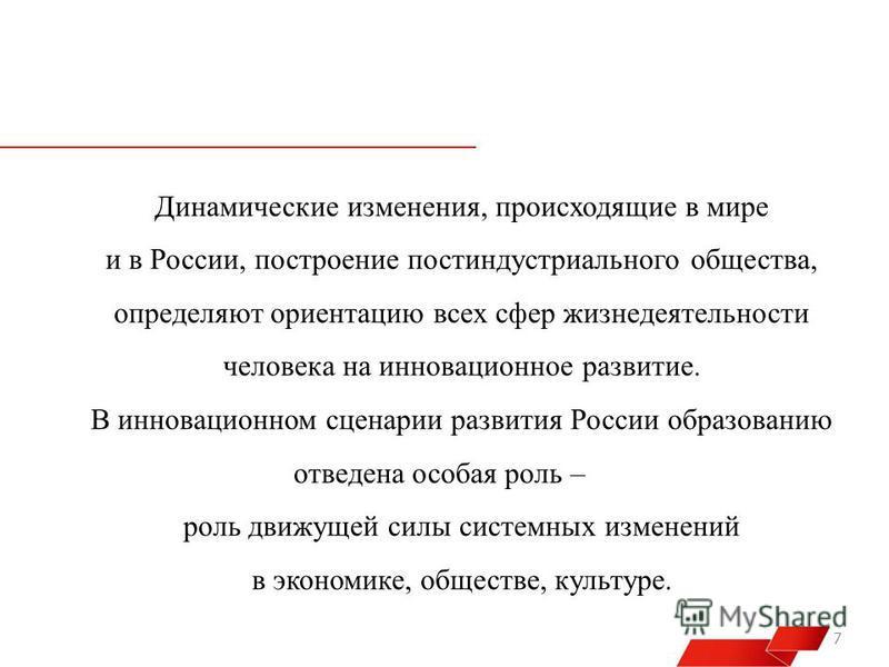 7 Динамические изменения, происходящие в мире и в России, построение постиндустриального общества, определяют ориентацию всех сфер жизнедеятельности человека на инновационное развитие. В инновационном сценарии развития России образованию отведена осо
