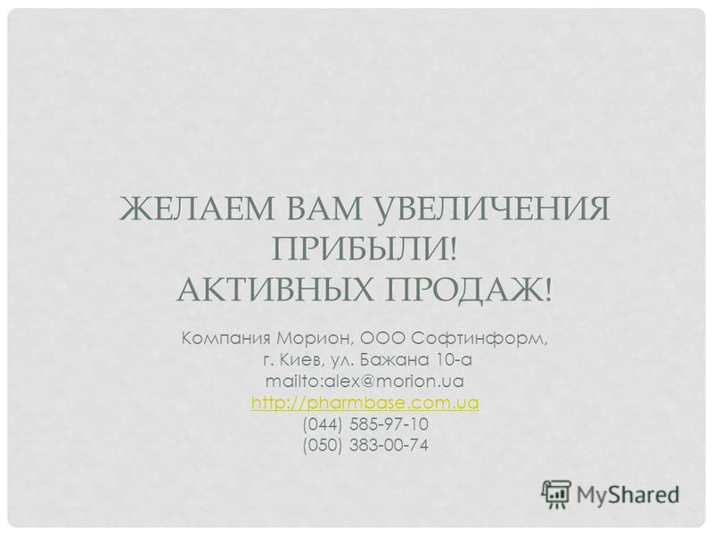 ЖЕЛАЕМ ВАМ УВЕЛИЧЕНИЯ ПРИБЫЛИ! АКТИВНЫХ ПРОДАЖ! Компания Морион, ООО Софтинформ, г. Киев, ул. Бажана 10-а mailto:alex@morion.ua http://pharmbase.com.ua (044) 585-97-10 (050) 383-00-74