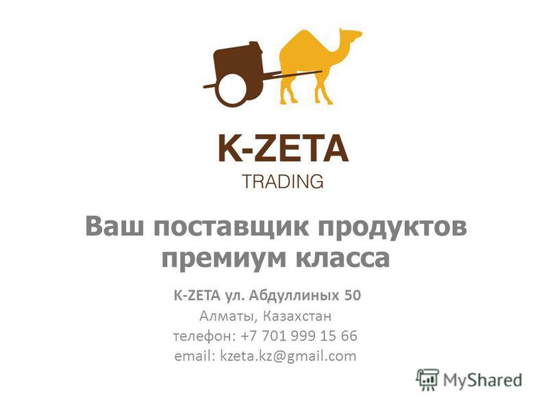Ваш поставщик продуктов премиум класса K-ZETA ул. Абдуллиных 50 Алматы, Казахстан телефон: +7 701 999 15 66 email: kzeta.kz@gmail.com