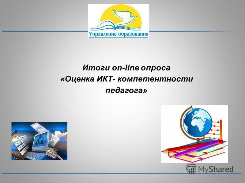 Итоги on-line опроса «Оценка ИКТ- компетентности педагога»