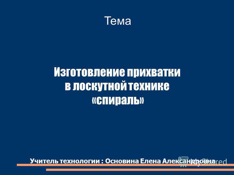 Тема Изготовление прихватки в лоскутной технике «спираль» Учитель технологии : Основина Елена Александровна