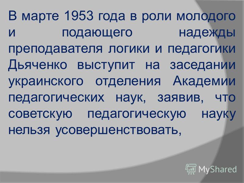 В марте 1953 года в роли молодого и подающего надежды преподавателя логики и педагогики Дьяченко выступит на заседании украинского отделения Академии педагогических наук, заявив, что советскую педагогическую науку нельзя усовершенствовать,