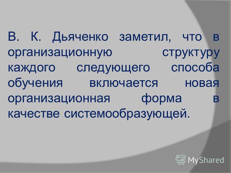В. К. Дьяченко заметил, что в организационную структуру каждого следующего способа обучения включается новая организационная форма в качестве системообразующей.
