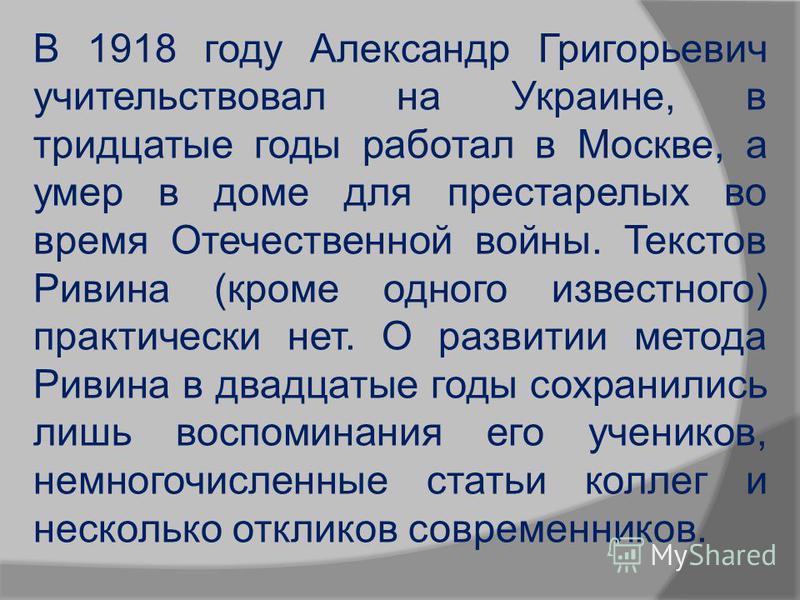 В 1918 году Александр Григорьевич учительствовал на Украине, в тридцатые годы работал в Москве, а умер в доме для престарелых во время Отечественной войны. Текстов Ривина (кроме одного известного) практически нет. О развитии метода Ривина в двадцатые