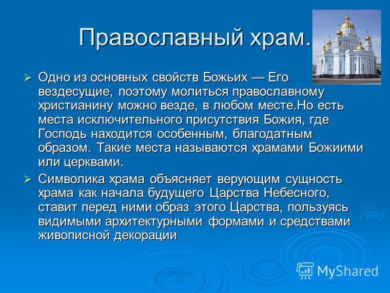 Православный храм. Одно из основных свойств Божьих Его вездесущие, поэтому молиться православному христианину можно везде, в любом месте.Но есть места исключительного присутствия Божия, где Господь находится особенным, благодатным образом. Такие мест
