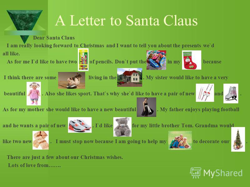 A Letter to Santa Claus Dear Santa Claus I am really looking forward to Christmas and I want to tell you about the presents we`d all like. As for me I`d like to have two of pencils. Don`t put the in my because I think there are some living in the. My