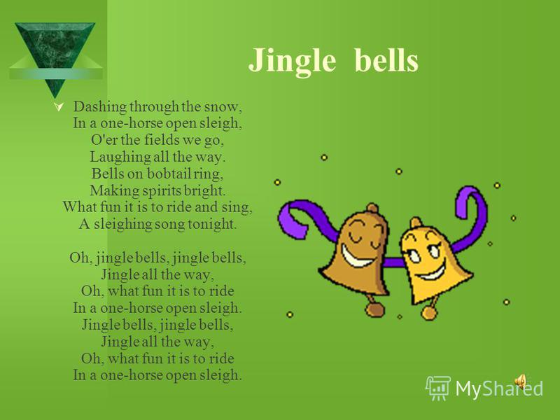 Dashing through the snow, In a one-horse open sleigh, O'er the fields we go, Laughing all the way. Bells on bobtail ring, Making spirits bright. What fun it is to ride and sing, A sleighing song tonight. Oh, jingle bells, jingle bells, Jingle all the