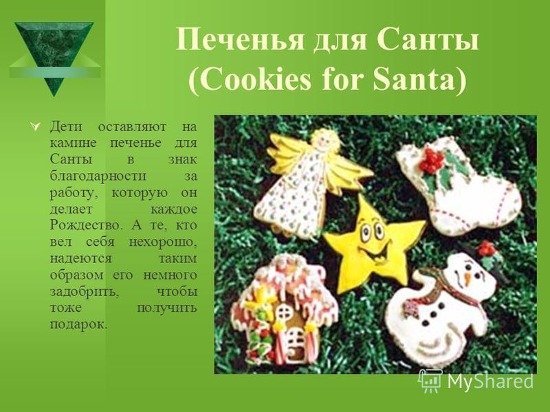 Печенья для Санты (Cookies for Santa) Дети оставляют на камине печенье для Санты в знак благодарности за работу, которую он делает каждое Рождество. А те, кто вел себя нехорошо, надеются таким образом его немного задобрить, чтобы тоже получить подаро