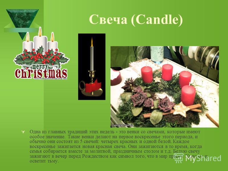 Свеча (Candle) Одна из главных традиций этих недель - это венки со свечами, которые имеют особое значение. Такие венки делают на первое воскресенье этого периода, и обычно они состоят из 5 свечей: четырех красных и одной белой. Каждое воскресенье заж