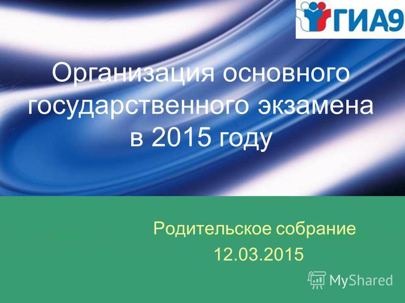 Организация основного государственного экзамена в 2015 году Родительское собрание 12.03.2015