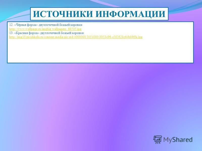 ИСТОЧНИКИ ИНФОРМАЦИИ 12. «Чёрная форма» двухточечной божьей коровки http://www.wallpage.ru/imgbig/wallpapers_68505. jpg 13. «Красная форма» двухточечной божьей коровки http://img10.proshkolu.ru/content/media/pic/std/4000000/3054000/3053496-c3f1628c64