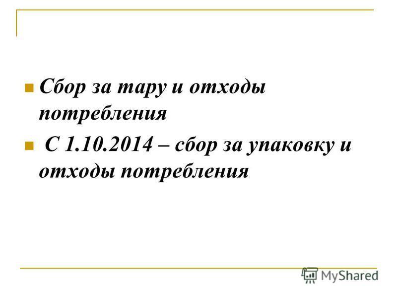 Сбор за тару и отходы потребления С 1.10.2014 – сбор за упаковку и отходы потребления