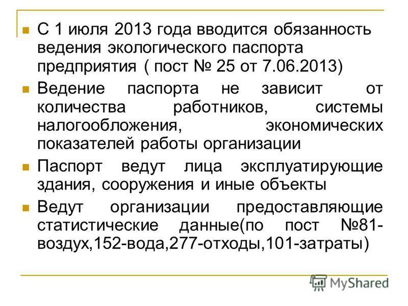 С 1 июля 2013 года вводится обязанность ведения экологического паспорта предприятия ( пост 25 от 7.06.2013) Ведение паспорта не зависит от количества работников, системы налогообложения, экономических показателей работы организации Паспорт ведут лица