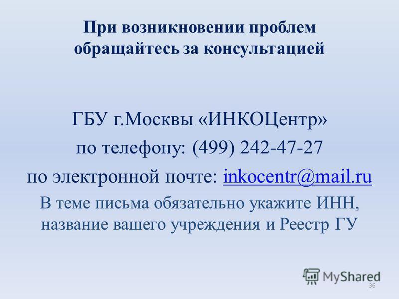 При возникновении проблем обращайтесь за консультацией ГБУ г.Москвы «ИНКОЦентр» по телефону: (499) 242-47-27 по электронной почте: inkocentr@mail.ruinkocentr@mail.ru В теме письма обязательно укажите ИНН, название вашего учреждения и Реестр ГУ 36