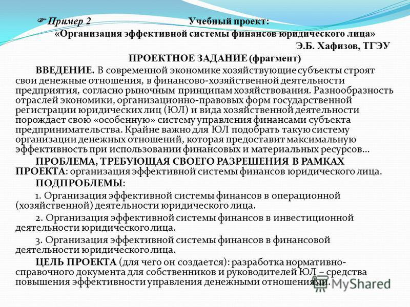 Пример 2 Учебный проект: «Организация эффективной системы финансов юридического лица» Э.Б. Хафизов, ТГЭУ ПРОЕКТНОЕ ЗАДАНИЕ (фрагмент) ВВЕДЕНИЕ. В современной экономике хозяйствующие субъекты строят свои денежные отношения, в финансово-хозяйственной д