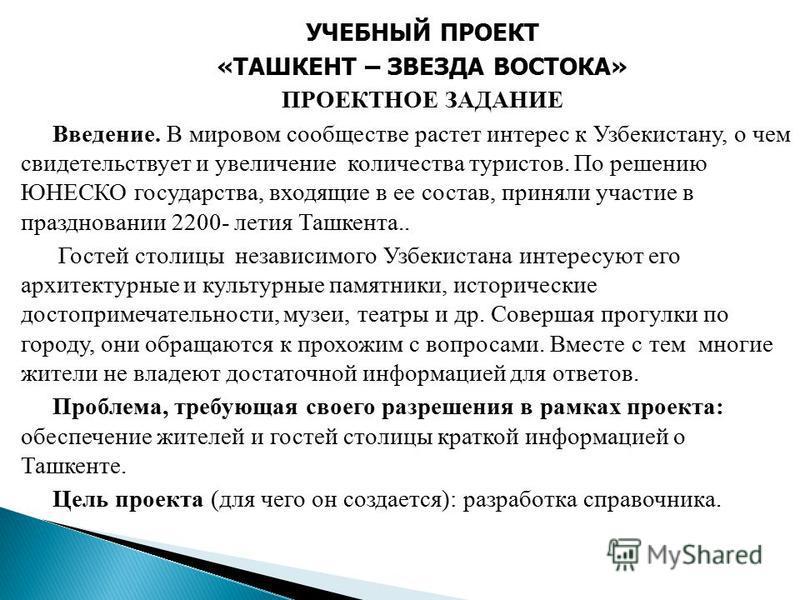 УЧЕБНЫЙ ПРОЕКТ «ТАШКЕНТ – ЗВЕЗДА ВОСТОКА» ПРОЕКТНОЕ ЗАДАНИЕ Введение. В мировом сообществе растет интерес к Узбекистану, о чем свидетельствует и увеличение количества туристов. По решению ЮНЕСКО государства, входящие в ее состав, приняли участие в пр