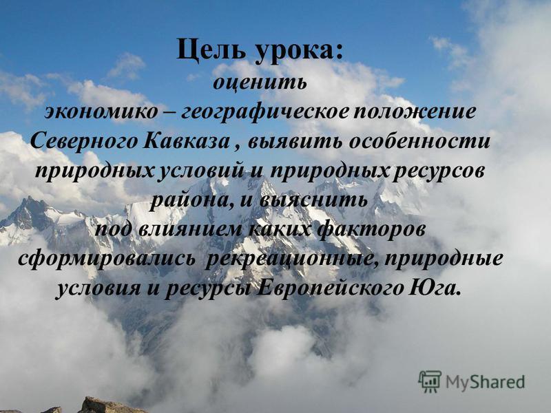 Цель урока: оценить экономико – географическое положение Северного Кавказа, выявить особенности природных условий и природных ресурсов района, и выяснить под влиянием каких факторов сформировались рекреационные, природные условия и ресурсы Европейско