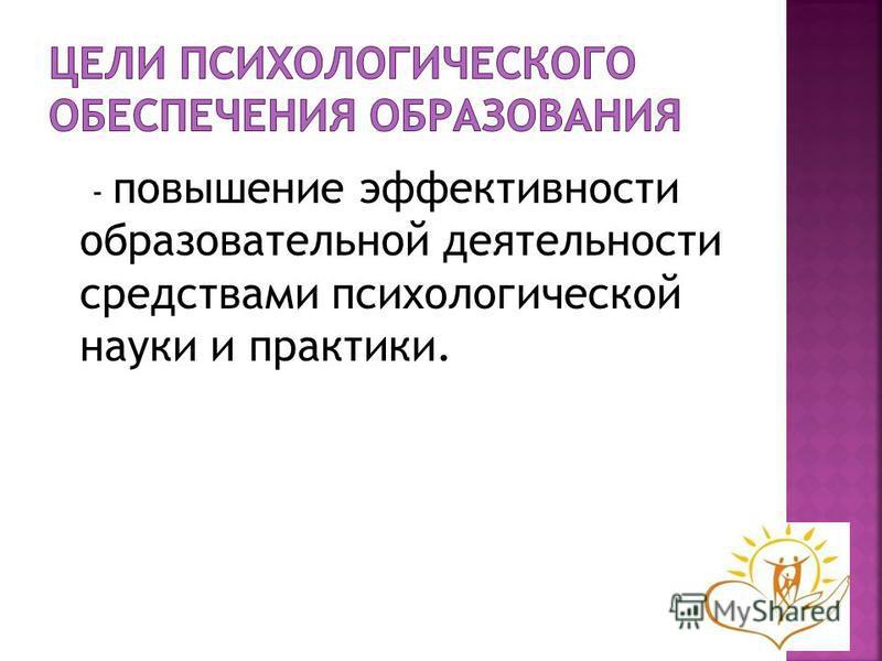 - повышение эффективности образовательной деятельности средствами психологической науки и практики.