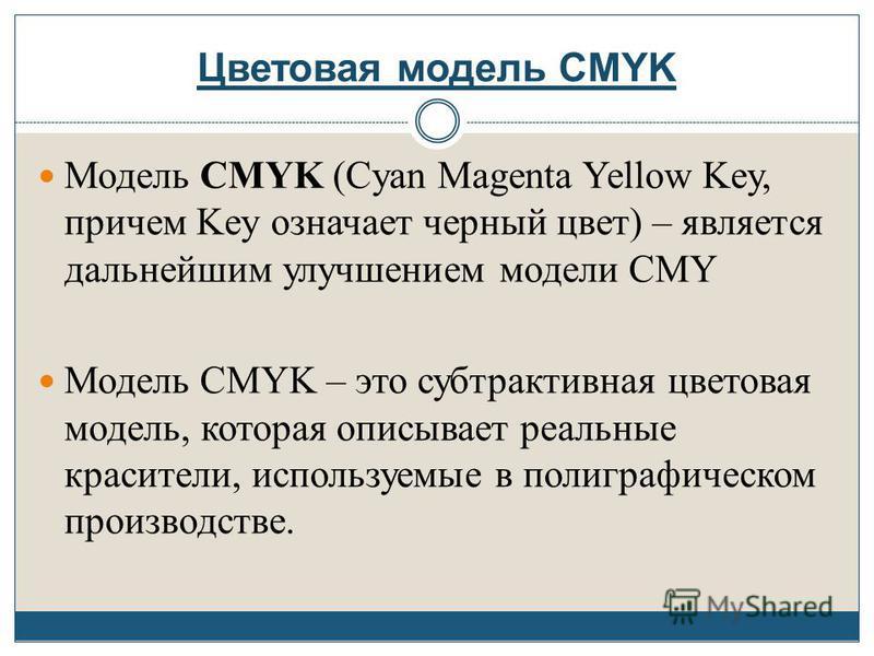 Цветовая модель CMYK Модель CMYK (Cyan Magenta Yellow Key, причем Key означает черный цвет) – является дальнейшим улучшением модели CMY Модель CMYK – это субтрактивная цветовая модель, которая описывает реальные красители, используемые в полиграфичес