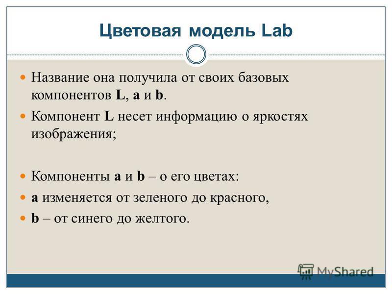 Цветовая модель Lab Название она получила от своих базовых компонентов L, a и b. Компонент L несет информацию о яркостях изображения; Компоненты а и b – о его цветах: а изменяется от зеленого до красного, b – от синего до желтого.