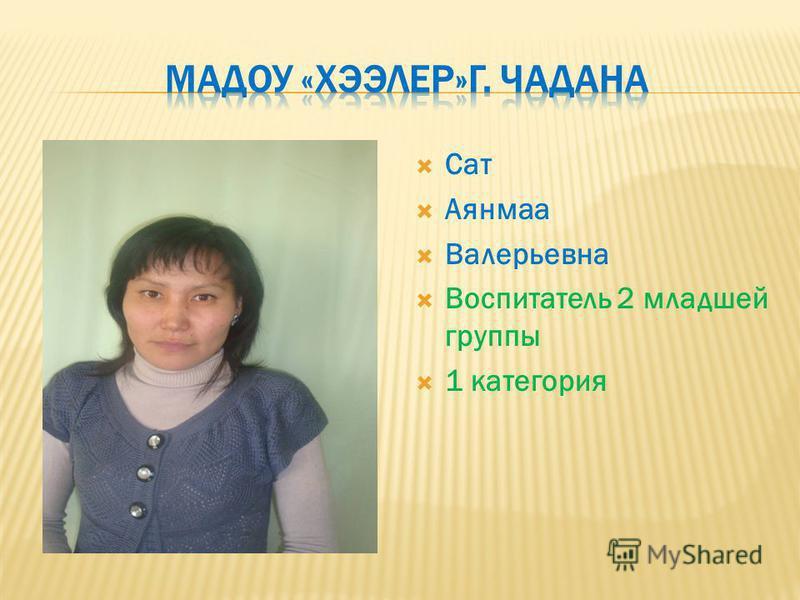 Сат Аянмаа Валерьевна Воспитатель 2 младшей группы 1 категория