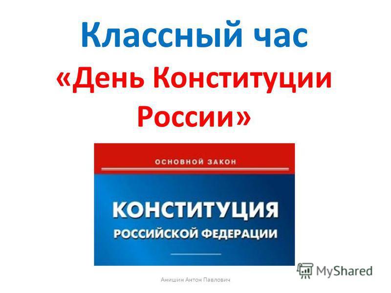 Классный час «День Конституции России» Анишин Антон Павлович