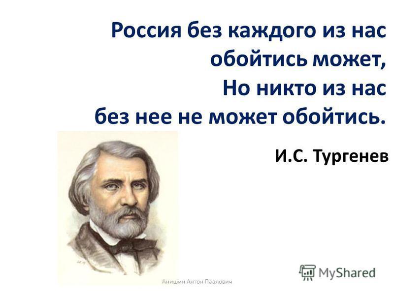 Россия без каждого из нас обойтись может, Но никто из нас без нее не может обойтись. И.С. Тургенев Анишин Антон Павлович