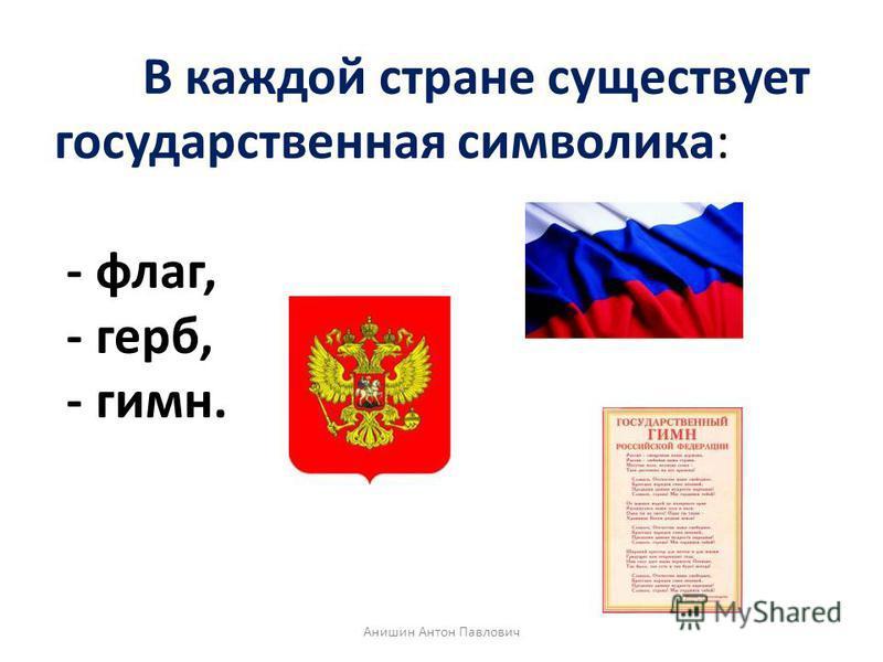 В каждой стране существует государственная символика: - флаг, - герб, - гимн. Анишин Антон Павлович