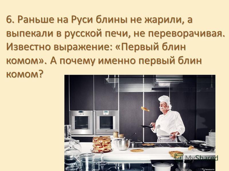 6. Раньше на Руси блины не жарили, а выпекали в русской печи, не переворачивая. Известно выражение: «Первый блин комом». А почему именно первый блин комом?
