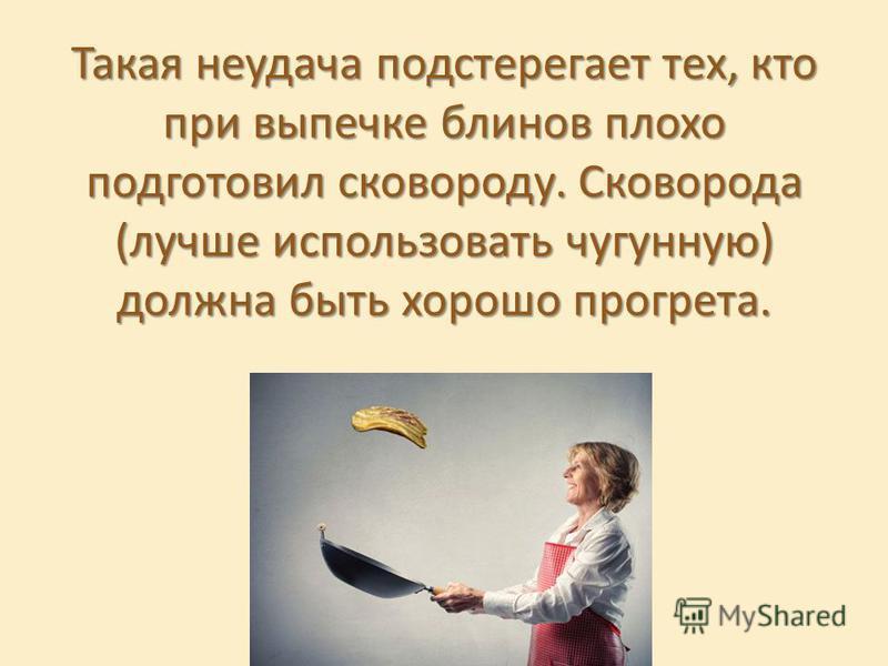Такая неудача подстерегает тех, кто при выпечке блинов плохо подготовил сковороду. Сковорода (лучше использовать чугунную) должна быть хорошо прогрета.