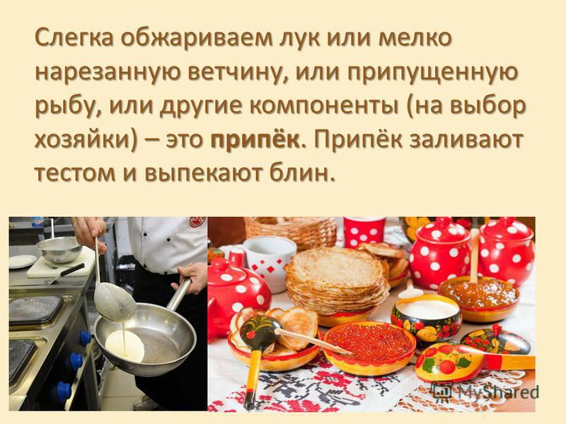 Слегка обжариваем лук или мелко нарезанную ветчину, или припущенную рыбу, или другие компоненты (на выбор хозяйки) – это припёк. Припёк заливают тестом и выпекают блин.