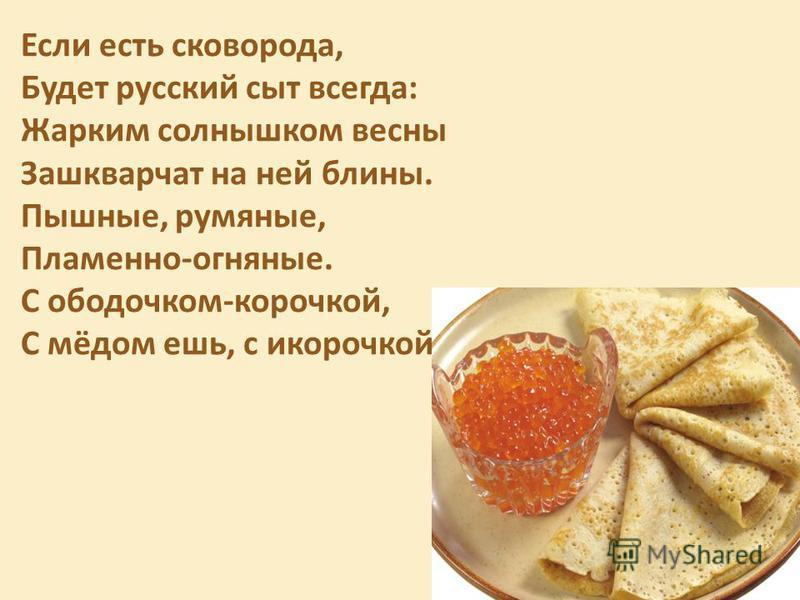Если есть сковорода, Будет русский сыт всегда: Жарким солнышком весны Зашкварчат на ней блины. Пышные, румяные, Пламенно-огняные. С ободочком-корочкой, С мёдом ешь, с икорочкой (И. Агеева)