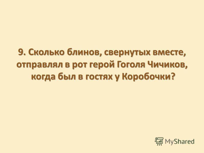 9. Сколько блинов, свернутых вместе, отправлял в рот герой Гоголя Чичиков, когда был в гостях у Коробочки?