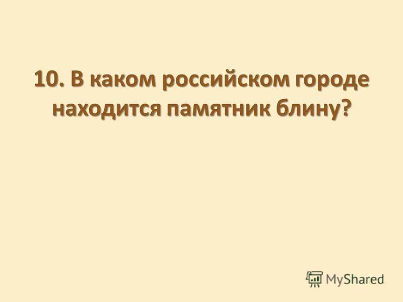 10. В каком российском городе находится памятник блину?