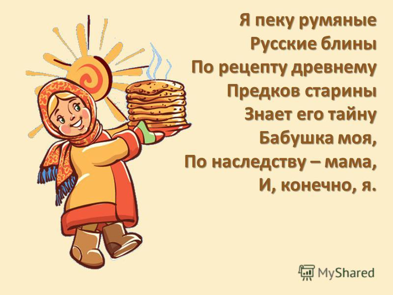 Я пеку румяные Русские блины По рецепту древнему Предков старины Знает его тайну Бабушка моя, По наследству – мама, И, конечно, я.