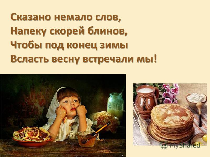 Сказано немало слов, Напеку скорей блинов, Чтобы под конец зимы Всласть весну встречали мы!
