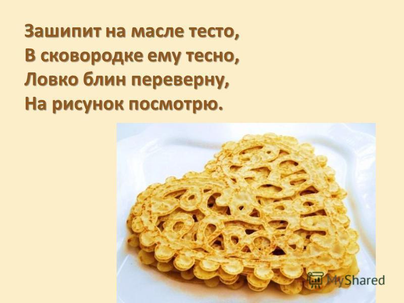 Зашипит на масле тесто, В сковородке ему тесно, Ловко блин переверну, На рисунок посмотрю.