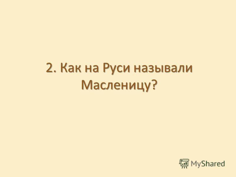 2. Как на Руси называли Масленицу?