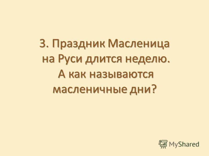 3. Праздник Масленица на Руси длится неделю. А как называются масленичные дни?