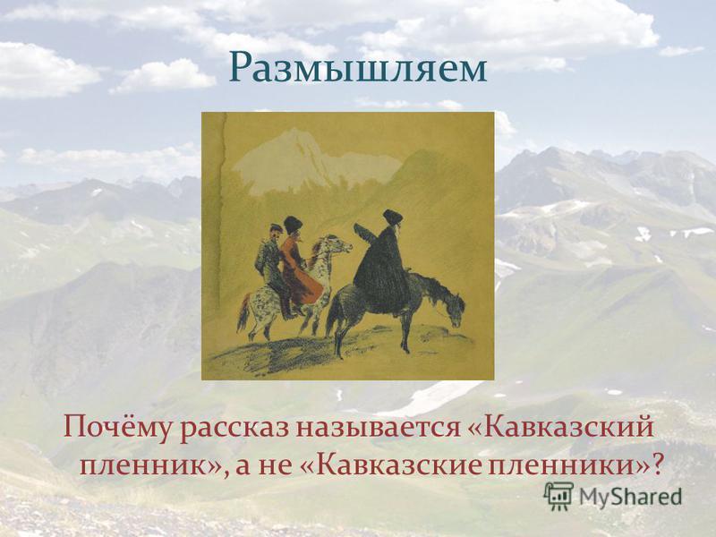 Размышляем Почёму рассказ называется «Кавказский пленник», а не «Кавказские пленники»?