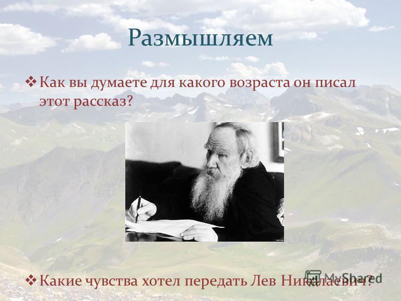 Размышляем Как вы думаете для какого возраста он писал этот рассказ? Какие чувства хотел передать Лев Николаевич?