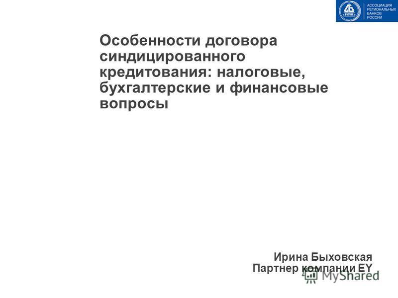 Особенности договора синдицированного кредитования: налоговые, бухгалтерские и финансовые вопросы Ирина Быховская Партнер компании EY