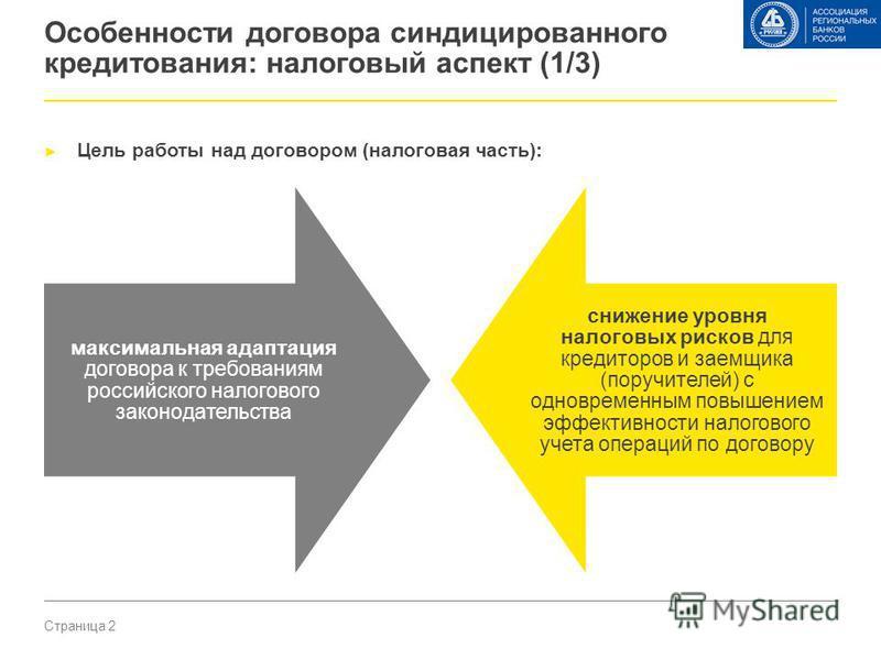 Страница 2 Особенности договора синдицированного кредитования: налоговый аспект (1/3) Цель работы над договором (налоговая часть): максимальная адаптация договора к требованиям российского налогового законодательства снижение уровня налоговых рисков