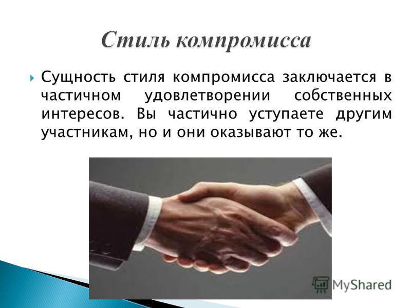 Сущность стиля компромисса заключается в частичном удовлетворении собственных интересов. Вы частично уступаете другим участникам, но и они оказывают то же.