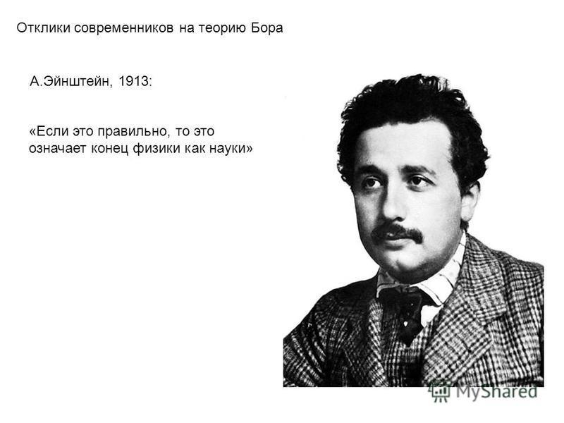 Отклики современников на теорию Бора А.Эйнштейн, 1913: «Если это правильно, то это означает конец физики как науки»
